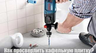 Как просверлить кафельную плитку — инструкция и видео